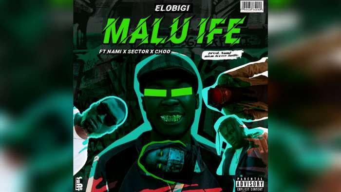 NEW MUSIC: Elobigi – Malu Ife ft. Nami, Sector, Choo (Audio & Video)